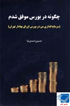 چگونه در بورس موفق شدم (سرمایه گذاری من در بورس اوراق بهادار تهران) نویسنده : حسین اسدی نیا ناشر: جاودان خرد